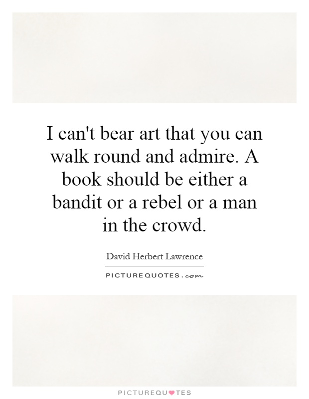 I can't bear art that you can walk round and admire. A book should be either a bandit or a rebel or a man in the crowd Picture Quote #1