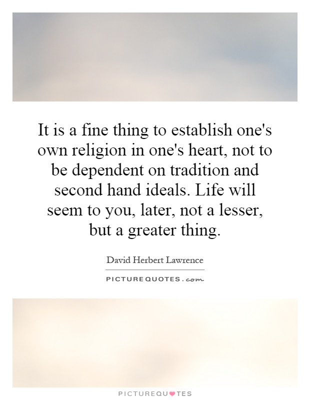 It is a fine thing to establish one's own religion in one's heart, not to be dependent on tradition and second hand ideals. Life will seem to you, later, not a lesser, but a greater thing Picture Quote #1