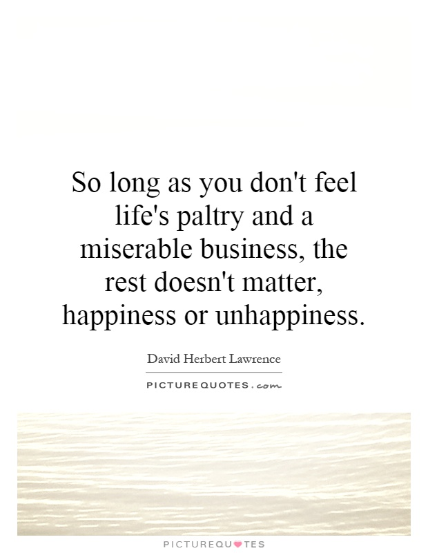 So long as you don't feel life's paltry and a miserable business, the rest doesn't matter, happiness or unhappiness Picture Quote #1