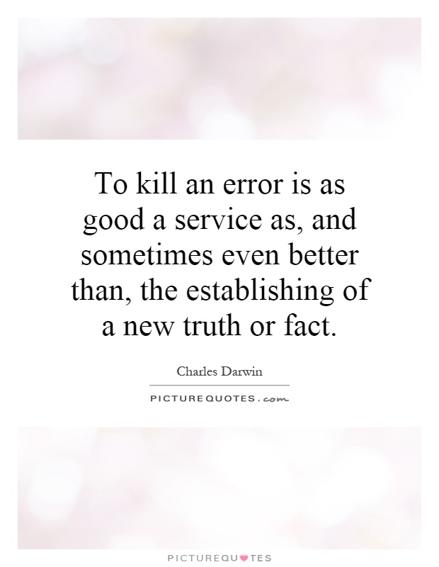 To kill an error is as good a service as, and sometimes even better than, the establishing of a new truth or fact Picture Quote #1