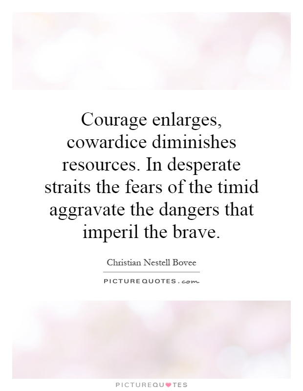 Courage enlarges, cowardice diminishes resources. In desperate straits the fears of the timid aggravate the dangers that imperil the brave Picture Quote #1