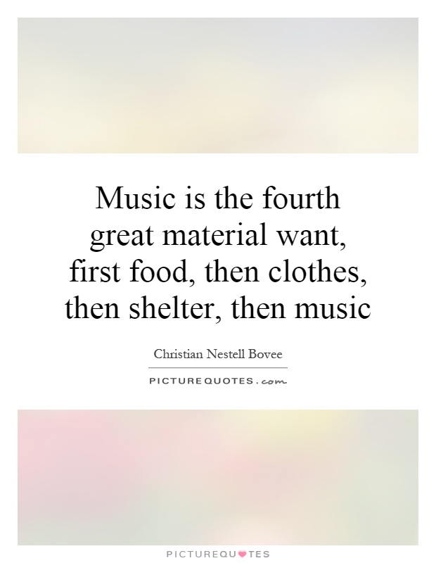 Music is the fourth great material want, first food, then clothes, then shelter, then music Picture Quote #1