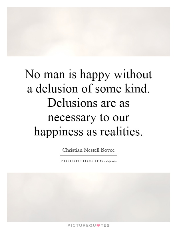 No man is happy without a delusion of some kind. Delusions are as necessary to our happiness as realities Picture Quote #1