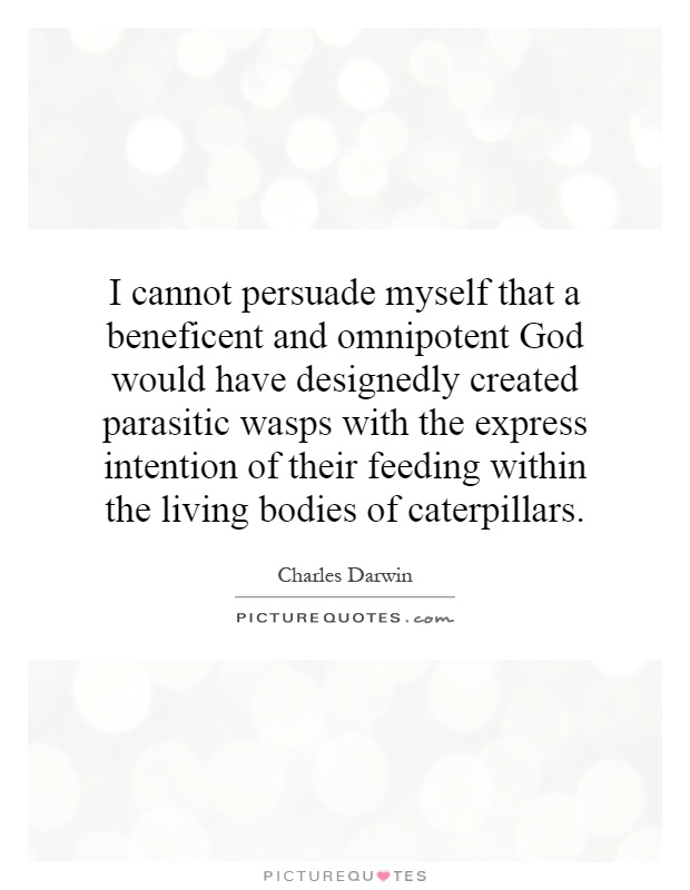 I cannot persuade myself that a beneficent and omnipotent God would have designedly created parasitic wasps with the express intention of their feeding within the living bodies of caterpillars Picture Quote #1