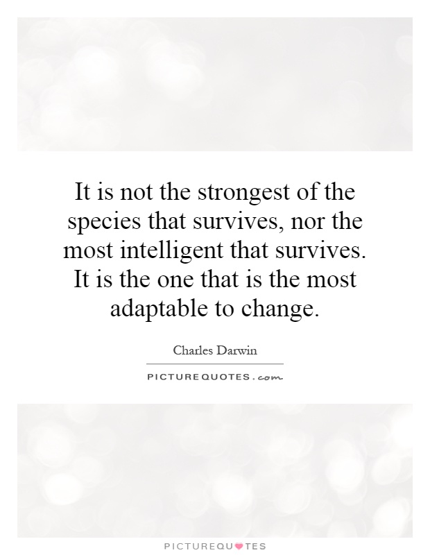 It is not the strongest of the species that survives, nor the most intelligent that survives. It is the one that is the most adaptable to change Picture Quote #1