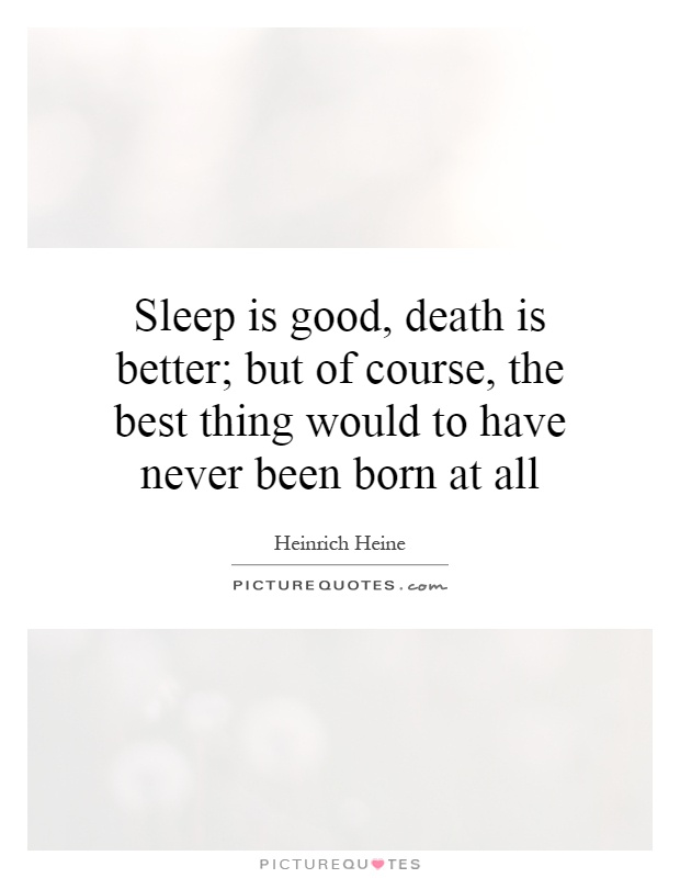 Sleep is good, death is better; but of course, the best thing would to have never been born at all Picture Quote #1