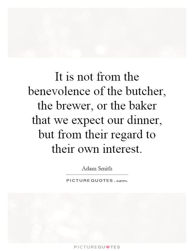 It is not from the benevolence of the butcher, the brewer, or the baker that we expect our dinner, but from their regard to their own interest Picture Quote #1