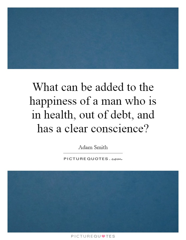 What can be added to the happiness of a man who is in health, out of debt, and has a clear conscience? Picture Quote #1