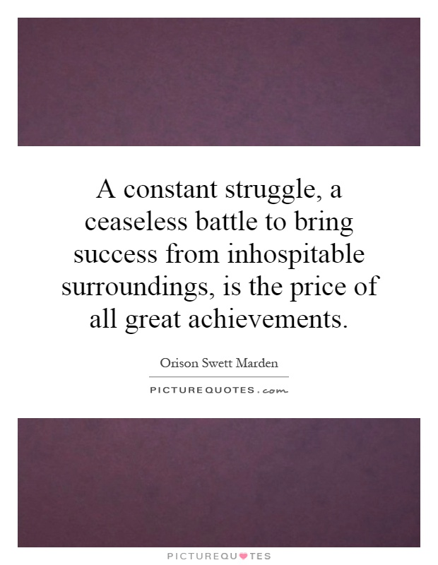 A constant struggle, a ceaseless battle to bring success from inhospitable surroundings, is the price of all great achievements Picture Quote #1