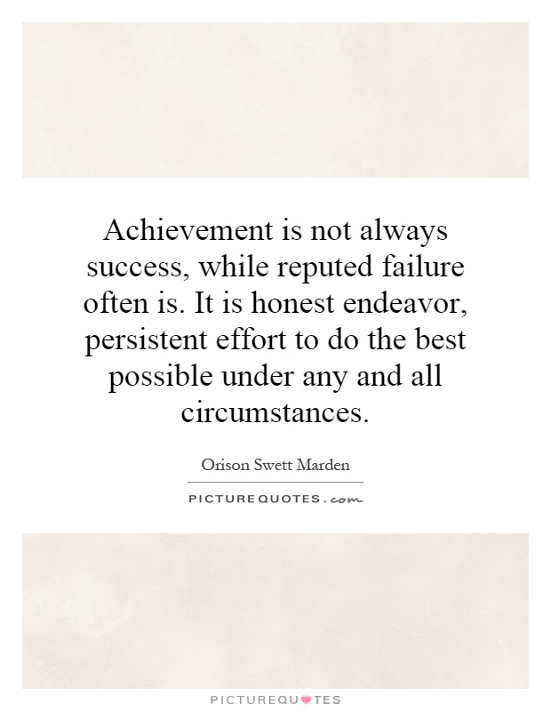 Achievement is not always success, while reputed failure often is. It is honest endeavor, persistent effort to do the best possible under any and all circumstances Picture Quote #1