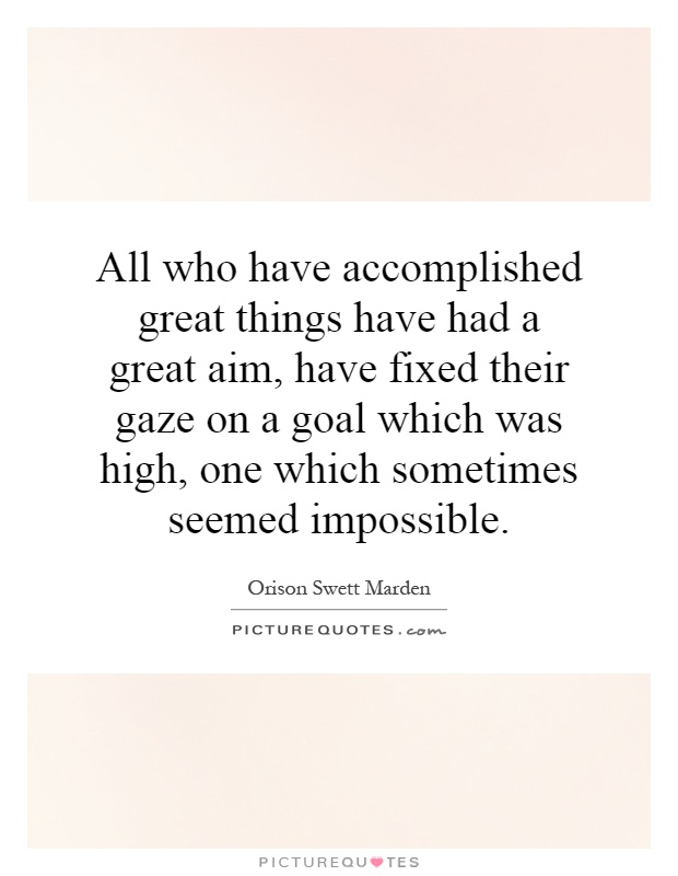 All who have accomplished great things have had a great aim, have fixed their gaze on a goal which was high, one which sometimes seemed impossible Picture Quote #1