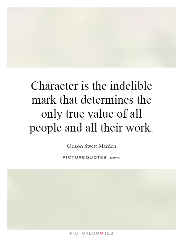 Character is the indelible mark that determines the only true value of all people and all their work Picture Quote #1