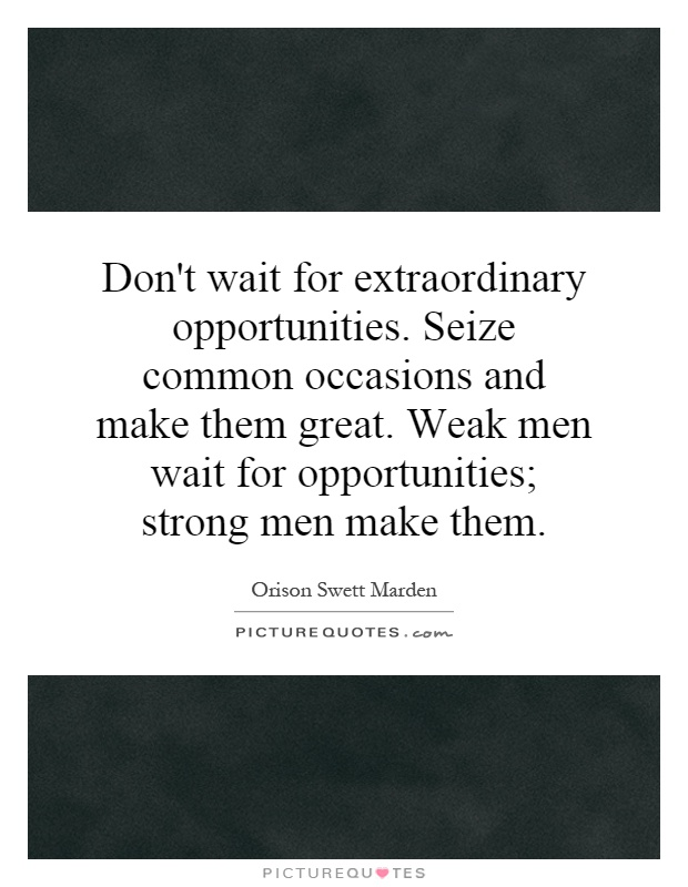 Don't wait for extraordinary opportunities. Seize common occasions and make them great. Weak men wait for opportunities; strong men make them Picture Quote #1