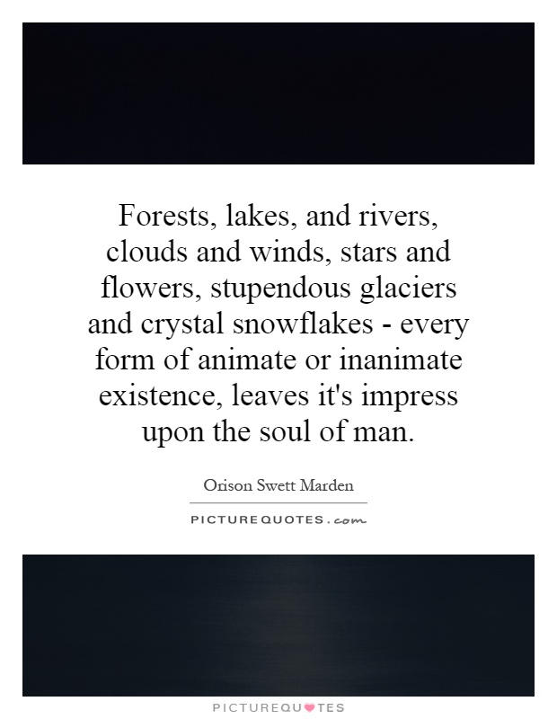 Forests, lakes, and rivers, clouds and winds, stars and flowers, stupendous glaciers and crystal snowflakes - every form of animate or inanimate existence, leaves it's impress upon the soul of man Picture Quote #1