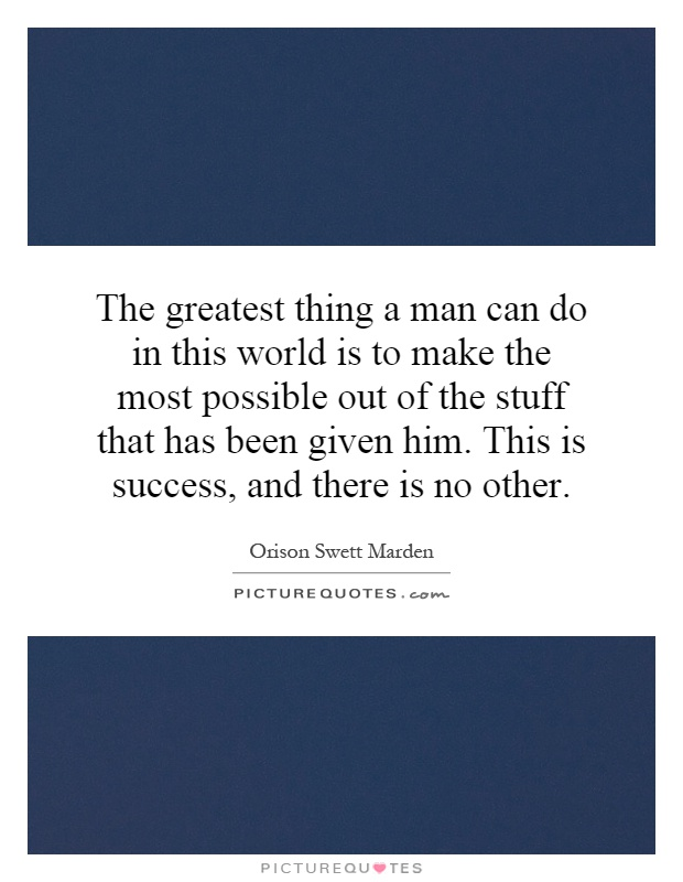 The greatest thing a man can do in this world is to make the most possible out of the stuff that has been given him. This is success, and there is no other Picture Quote #1