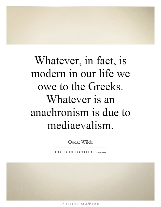 Whatever, in fact, is modern in our life we owe to the Greeks. Whatever is an anachronism is due to mediaevalism Picture Quote #1