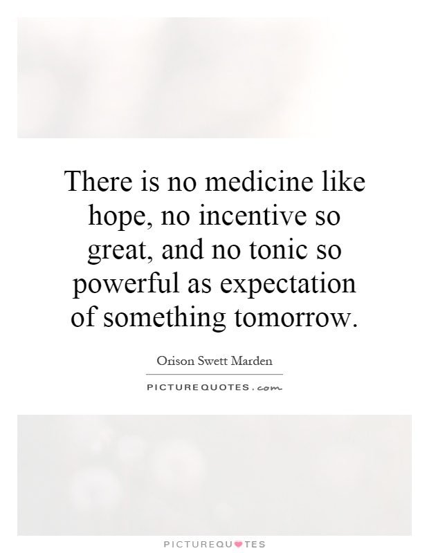 There is no medicine like hope, no incentive so great, and no tonic so powerful as expectation of something tomorrow Picture Quote #1