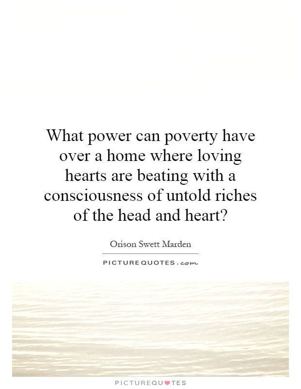 What power can poverty have over a home where loving hearts are beating with a consciousness of untold riches of the head and heart? Picture Quote #1