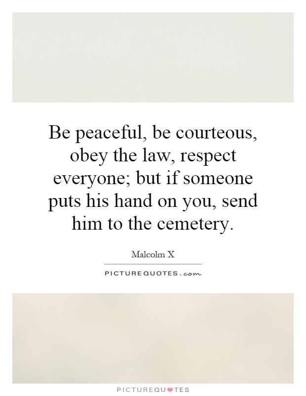 Be peaceful, be courteous, obey the law, respect everyone; but if someone puts his hand on you, send him to the cemetery Picture Quote #1