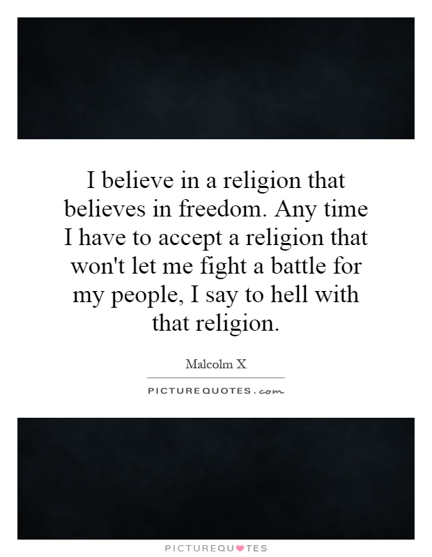 I believe in a religion that believes in freedom. Any time I have to accept a religion that won't let me fight a battle for my people, I say to hell with that religion Picture Quote #1
