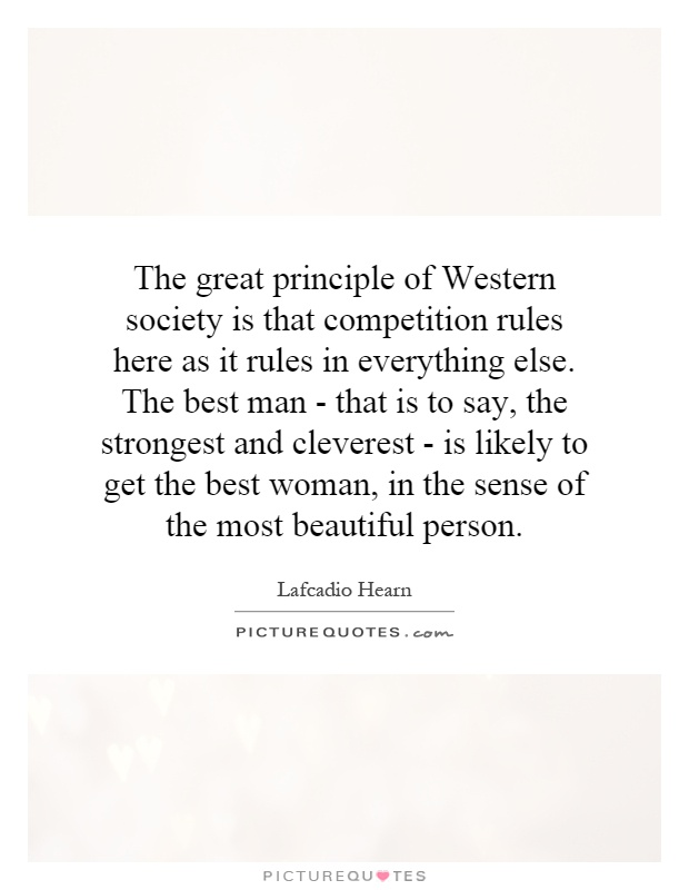 The great principle of Western society is that competition rules here as it rules in everything else. The best man - that is to say, the strongest and cleverest - is likely to get the best woman, in the sense of the most beautiful person Picture Quote #1