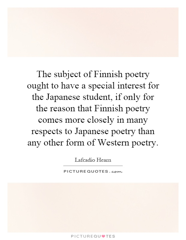 The subject of Finnish poetry ought to have a special interest for the Japanese student, if only for the reason that Finnish poetry comes more closely in many respects to Japanese poetry than any other form of Western poetry Picture Quote #1