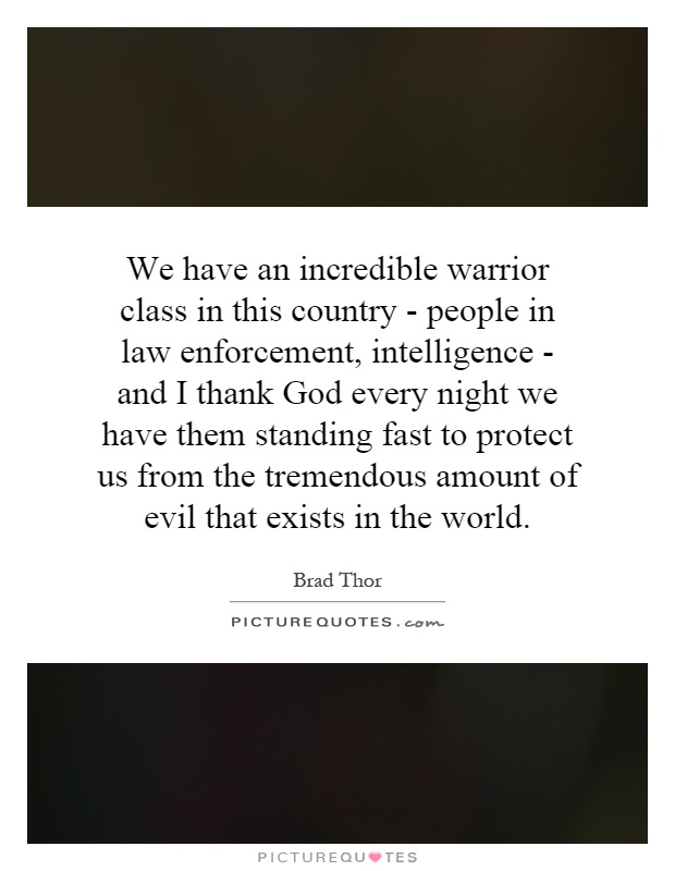 We have an incredible warrior class in this country - people in law enforcement, intelligence - and I thank God every night we have them standing fast to protect us from the tremendous amount of evil that exists in the world Picture Quote #1