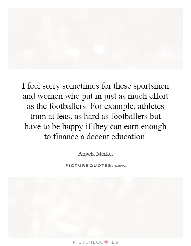 I feel sorry sometimes for these sportsmen and women who put in just as much effort as the footballers. For example, athletes train at least as hard as footballers but have to be happy if they can earn enough to finance a decent education Picture Quote #1