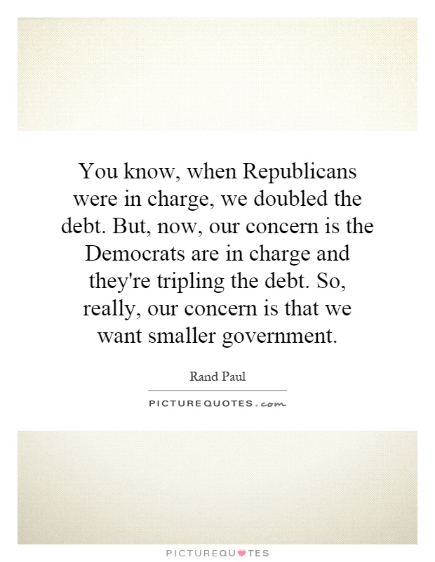 You know, when Republicans were in charge, we doubled the debt. But, now, our concern is the Democrats are in charge and they're tripling the debt. So, really, our concern is that we want smaller government Picture Quote #1