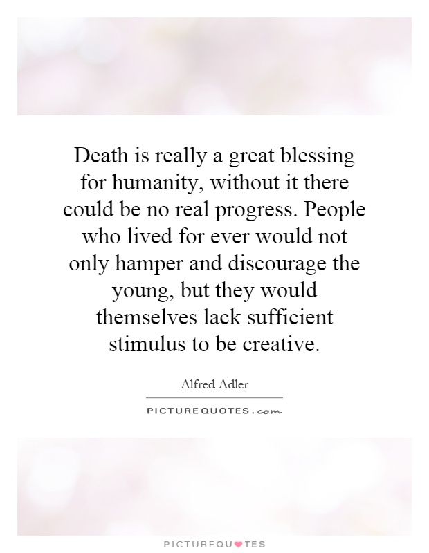 Death is really a great blessing for humanity, without it there could be no real progress. People who lived for ever would not only hamper and discourage the young, but they would themselves lack sufficient stimulus to be creative Picture Quote #1