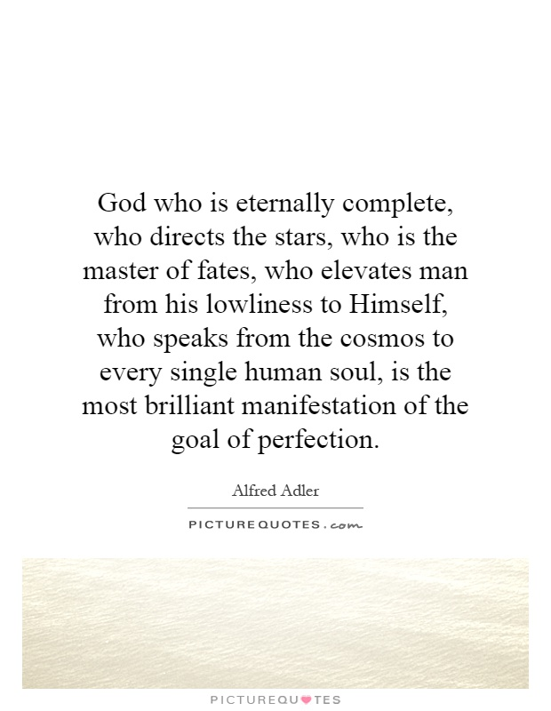 God who is eternally complete, who directs the stars, who is the master of fates, who elevates man from his lowliness to Himself, who speaks from the cosmos to every single human soul, is the most brilliant manifestation of the goal of perfection Picture Quote #1