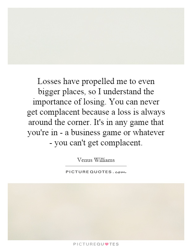 Losses have propelled me to even bigger places, so I understand the importance of losing. You can never get complacent because a loss is always around the corner. It's in any game that you're in - a business game or whatever - you can't get complacent Picture Quote #1