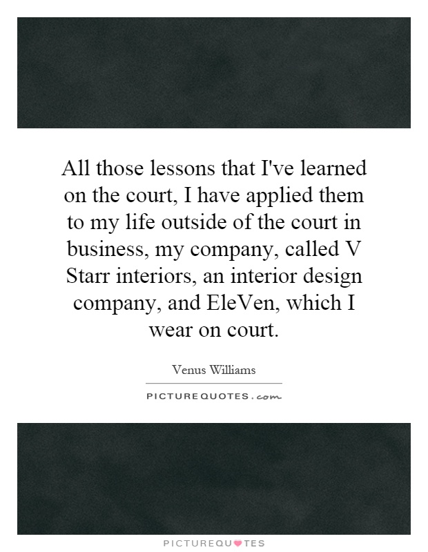 All those lessons that I've learned on the court, I have applied them to my life outside of the court in business, my company, called V Starr interiors, an interior design company, and EleVen, which I wear on court Picture Quote #1