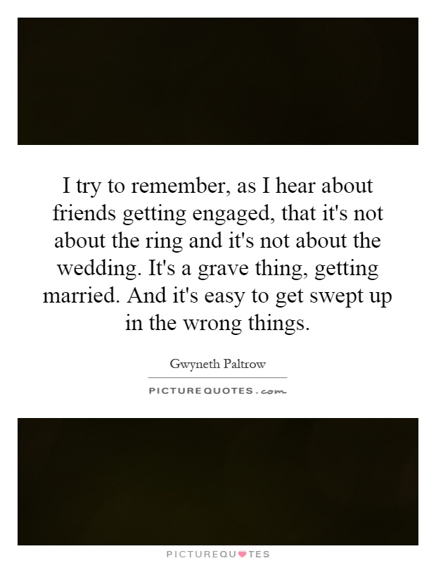 I try to remember, as I hear about friends getting engaged, that it's not about the ring and it's not about the wedding. It's a grave thing, getting married. And it's easy to get swept up in the wrong things Picture Quote #1