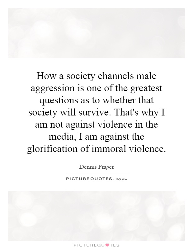 How a society channels male aggression is one of the greatest questions as to whether that society will survive. That's why I am not against violence in the media, I am against the glorification of immoral violence Picture Quote #1