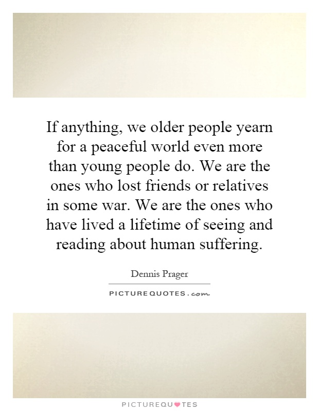 If anything, we older people yearn for a peaceful world even more than young people do. We are the ones who lost friends or relatives in some war. We are the ones who have lived a lifetime of seeing and reading about human suffering Picture Quote #1