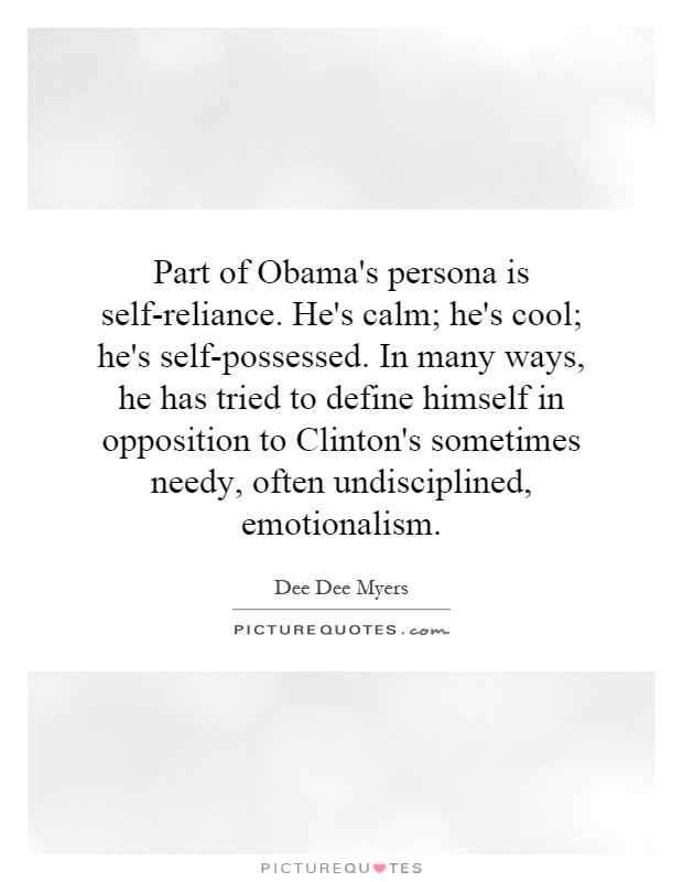 Part of Obama's persona is self-reliance. He's calm; he's cool; he's self-possessed. In many ways, he has tried to define himself in opposition to Clinton's sometimes needy, often undisciplined, emotionalism Picture Quote #1