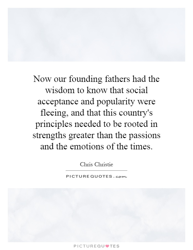 Now our founding fathers had the wisdom to know that social acceptance and popularity were fleeing, and that this country's principles needed to be rooted in strengths greater than the passions and the emotions of the times Picture Quote #1