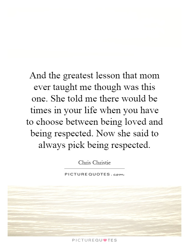And the greatest lesson that mom ever taught me though was this one. She told me there would be times in your life when you have to choose between being loved and being respected. Now she said to always pick being respected Picture Quote #1