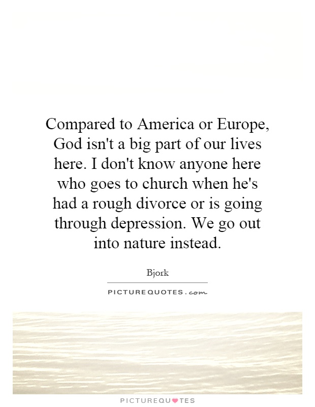 Compared to America or Europe, God isn't a big part of our lives here. I don't know anyone here who goes to church when he's had a rough divorce or is going through depression. We go out into nature instead Picture Quote #1
