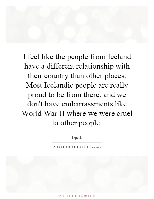 I feel like the people from Iceland have a different relationship with their country than other places. Most Icelandic people are really proud to be from there, and we don't have embarrassments like World War II where we were cruel to other people Picture Quote #1