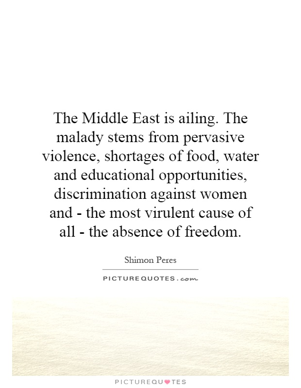The Middle East is ailing. The malady stems from pervasive violence, shortages of food, water and educational opportunities, discrimination against women and - the most virulent cause of all - the absence of freedom Picture Quote #1