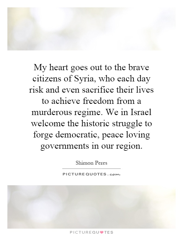 My heart goes out to the brave citizens of Syria, who each day risk and even sacrifice their lives to achieve freedom from a murderous regime. We in Israel welcome the historic struggle to forge democratic, peace loving governments in our region Picture Quote #1