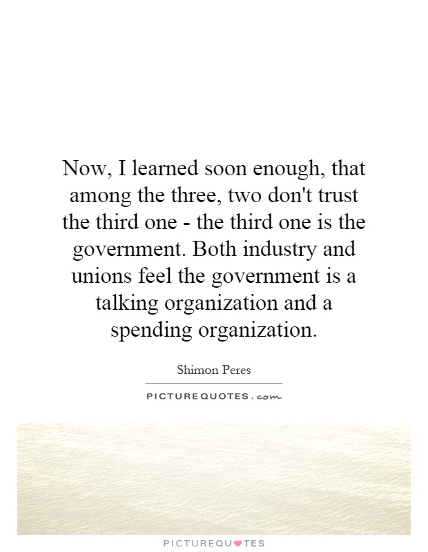 Now, I learned soon enough, that among the three, two don't trust the third one - the third one is the government. Both industry and unions feel the government is a talking organization and a spending organization Picture Quote #1