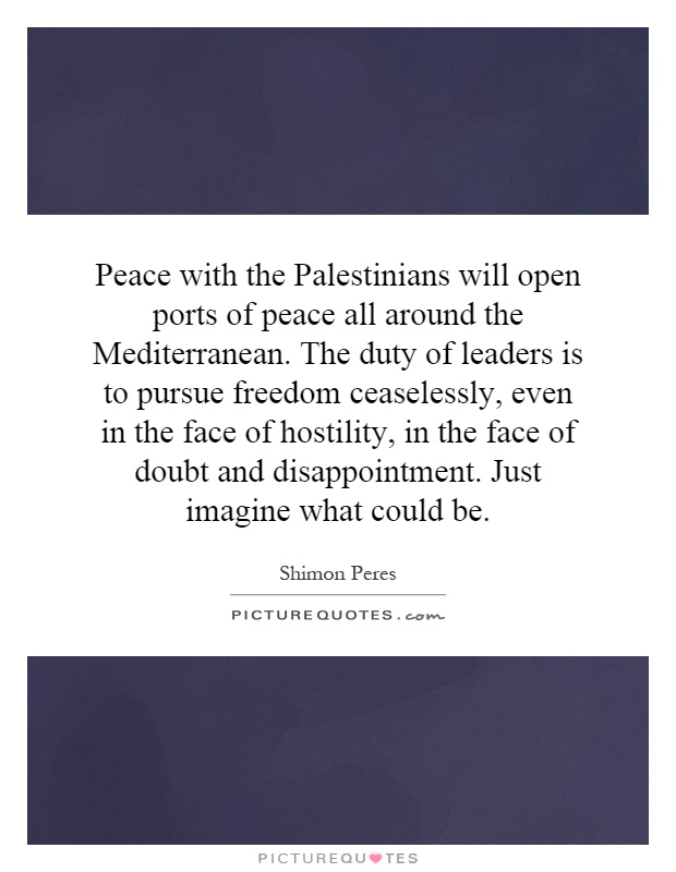 Peace with the Palestinians will open ports of peace all around the Mediterranean. The duty of leaders is to pursue freedom ceaselessly, even in the face of hostility, in the face of doubt and disappointment. Just imagine what could be Picture Quote #1