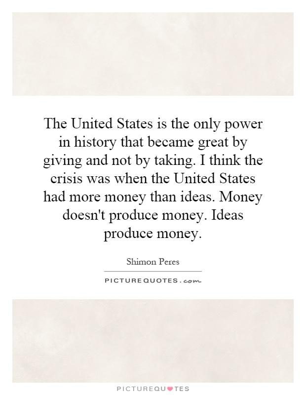 The United States is the only power in history that became great by giving and not by taking. I think the crisis was when the United States had more money than ideas. Money doesn't produce money. Ideas produce money Picture Quote #1