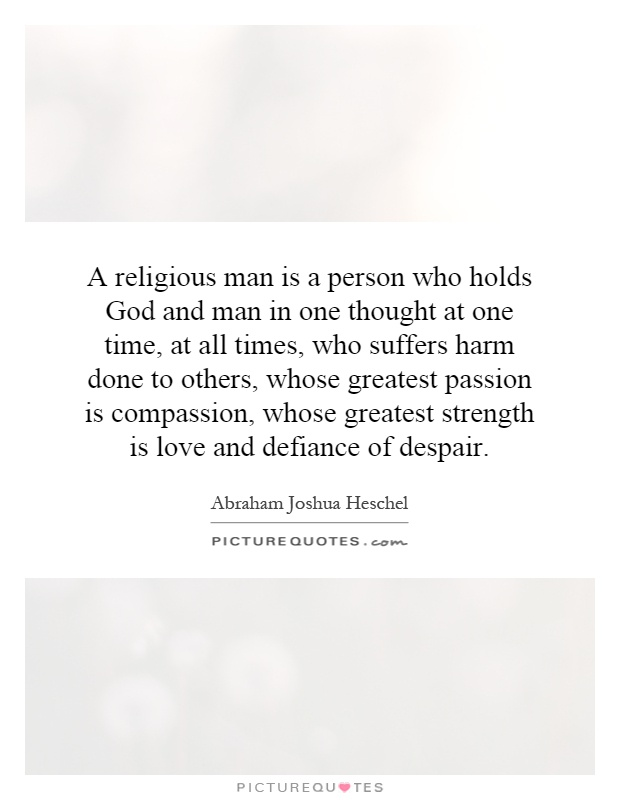 A religious man is a person who holds God and man in one thought at one time, at all times, who suffers harm done to others, whose greatest passion is compassion, whose greatest strength is love and defiance of despair Picture Quote #1