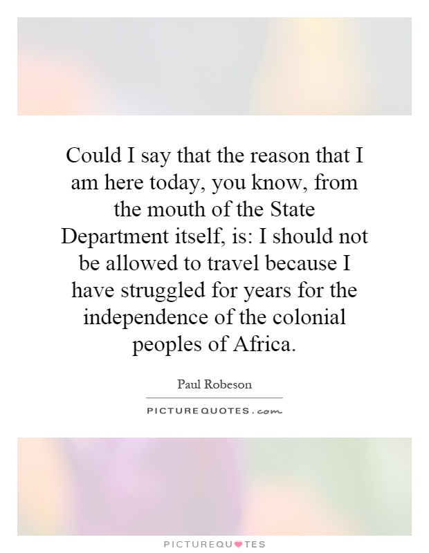 Could I say that the reason that I am here today, you know, from the mouth of the State Department itself, is: I should not be allowed to travel because I have struggled for years for the independence of the colonial peoples of Africa Picture Quote #1
