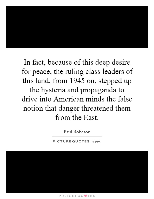 In fact, because of this deep desire for peace, the ruling class leaders of this land, from 1945 on, stepped up the hysteria and propaganda to drive into American minds the false notion that danger threatened them from the East Picture Quote #1