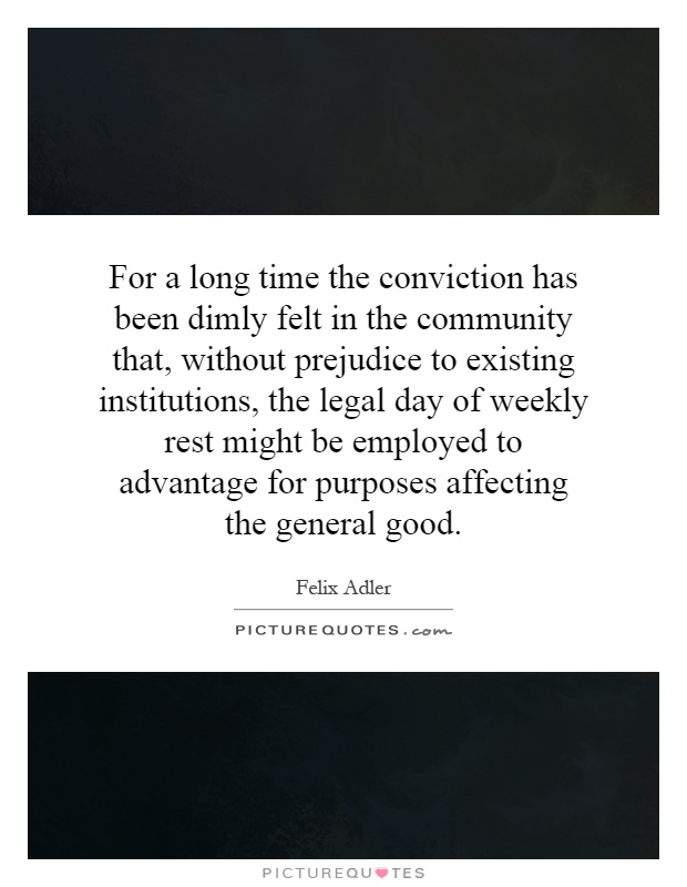 For a long time the conviction has been dimly felt in the community that, without prejudice to existing institutions, the legal day of weekly rest might be employed to advantage for purposes affecting the general good Picture Quote #1